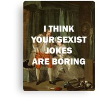 I THINK YOUR SEXIST JOKES ARE BORING Canvas Print