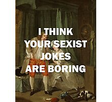 I THINK YOUR SEXIST JOKES ARE BORING Photographic Print