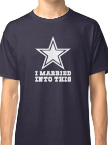 Dallas Cowboys I Married into this Classic T-Shirt