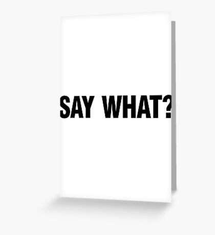 SAY WHAT? Greeting Card