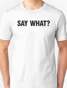 SAY WHAT? Unisex T-Shirt
