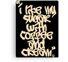 """I like my sugar with coffee and cream"" - Cream Canvas Print"