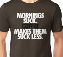 MORNINGS SUCK. COFFEE MAKES THEM SUCK LESS. Unisex T-Shirt