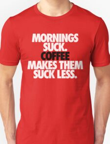 MORNINGS SUCK. COFFEE MAKES THEM SUCK LESS. T-Shirt
