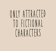 Only Attracted to fictional characters Unisex T-Shirt