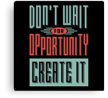 Don't wait for opportunity. Create it. Canvas Print