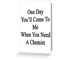 One Day You'll Come To Me When You Need A Chemist  Greeting Card