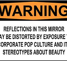 WARNING: REFLECTIONS IN THE MIRROR MAY BE DISTORTED BY EXPOSURE TO CORPORATE POP CULTURE AND ITS STEREOTYPES ABOUT BEAUTY by Rob Price