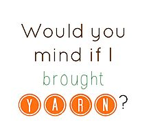 Would you mind if I brought yarn? Photographic Print