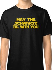 May The Schwartz Be With You Classic T-Shirt