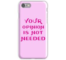 Your opinion is not needed iPhone Case/Skin