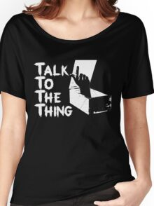 Talk to the Thing w Women's Relaxed Fit T-Shirt