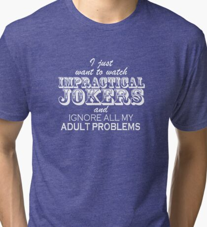 I just want to watch Impractical Jokers (white text) Tri-blend T-Shirt