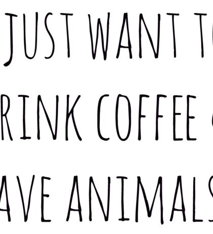 I just want to drink coffee & save animals.  Sticker