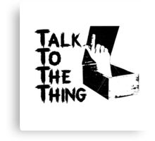 Talk to the Thing Canvas Print