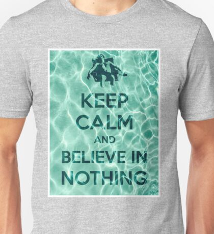 Keep Calm And Believe In Nothing Unisex T-Shirt