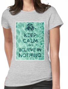 Keep Calm And Believe In Nothing Womens Fitted T-Shirt