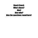 Knock Knock Who's there? Alex! Alex who? Alex the questions round here!  by Tia Knight