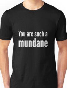 You are such a mundane. Unisex T-Shirt