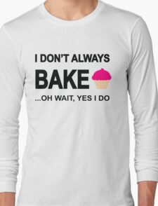 I Don't Always Bake ...Oh Wait, Yes I Do Long Sleeve T-Shirt