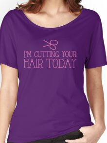 I'm cutting your hair today Hairdresser cute design Women's Relaxed Fit T-Shirt