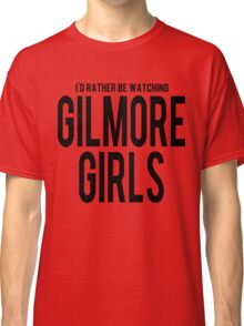 I'd Rather Be Watching Gilmore Girls Classic T-Shirt