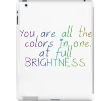"""All the Bright Places """"You are all the colors in one, at full brightness"""" iPad Case/Skin"""