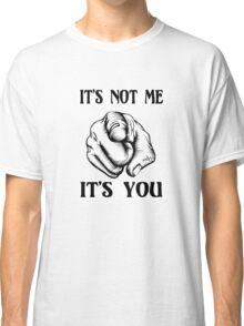 It's not ME - It's YOU Classic T-Shirt