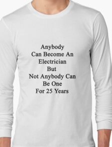 Anybody Can Become An Electrician But Not Anybody Can Be One For 25 Years  Long Sleeve T-Shirt