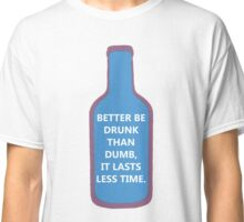 Better be drunk ! Classic T-Shirt