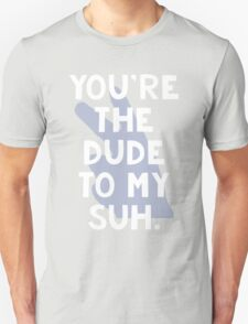 You're the Dude to my Suh T-Shirt