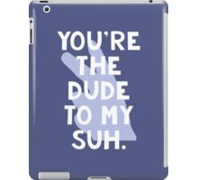 You're the Dude to my Suh iPad Case/Skin