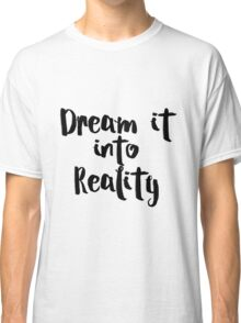 Dream it into Reality Classic T-Shirt