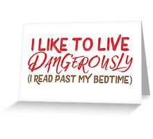 I like to live dangerously (I read past my bedtime)  Greeting Card