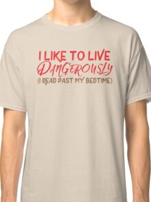 I like to live dangerously (I read past my bedtime)  Classic T-Shirt