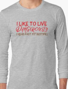 I like to live dangerously (I read past my bedtime)  Long Sleeve T-Shirt