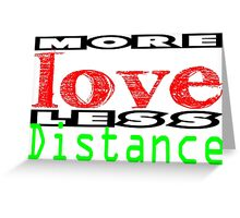 More Love less Distance 3 Greeting Card