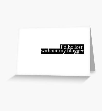 I'd be lost without my blogger Greeting Card