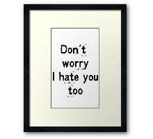 Don't worry, i hate you too Framed Print
