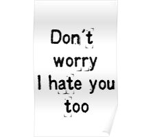 Don't worry, i hate you too Poster