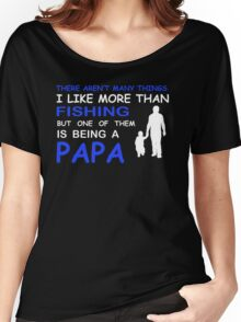 THERE ARENT MANY THINGS I LIKE MORE THAN FISHING BUT ONE OF THEM IS BEING A PAPA Women's Relaxed Fit T-Shirt