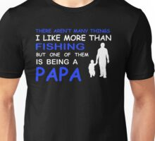 THERE ARENT MANY THINGS I LIKE MORE THAN FISHING BUT ONE OF THEM IS BEING A PAPA Unisex T-Shirt
