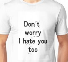 Don't worry, i hate you too Unisex T-Shirt