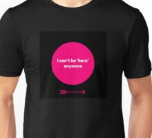 I can't be here anymore Unisex T-Shirt