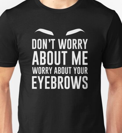DON'T WORRY ABOUT ME WORRY ABOUT YOUR EYEBROWS Unisex T-Shirt