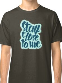 Stay close to me Classic T-Shirt