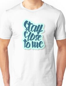 Stay close to me Unisex T-Shirt