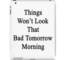 Things Won't Look That Bad Tomorrow Morning  iPad Case/Skin