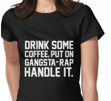 Drink Some Coffee Put On Gangsta Rap Handle It Womens Fitted T-Shirt