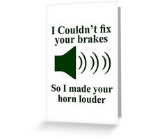 I Couldn't fix your brakes So I Made your Horn Louder Greeting Card